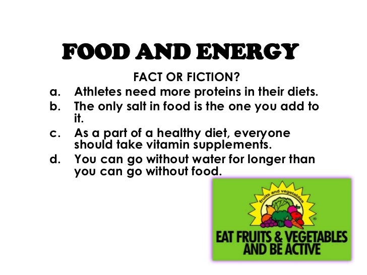 FOOD AND ENERGY               FACT OR FICTION?a.   Athletes need more proteins in their diets.b.   The only salt in food i...