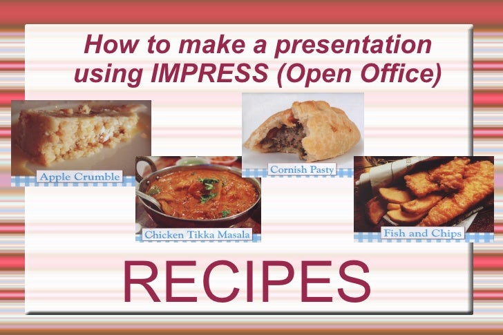 How to make a presentation using IMPRESS (Open Office) RECIPES