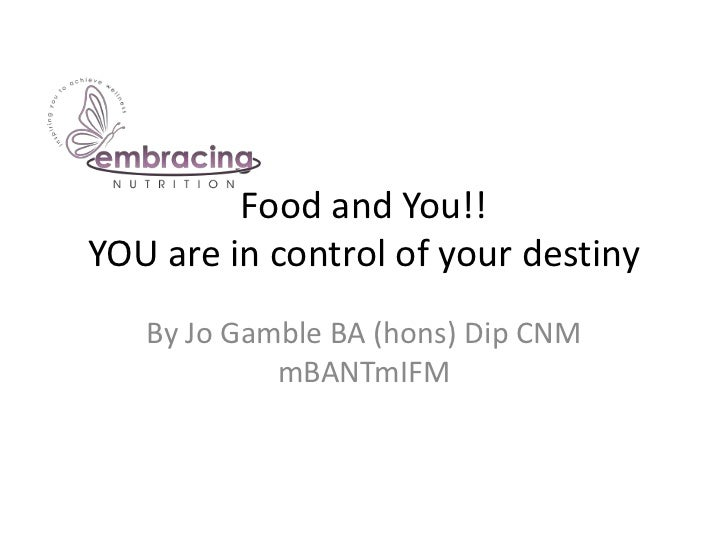Food and You!!YOU are in control of your destiny   By Jo Gamble BA (hons) Dip CNM            mBANTmIFM
