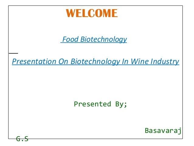 WELCOME Food Biotechnology  Presentation On Biotechnology In Wine Industry  Presented By;  G.S  Basavaraj