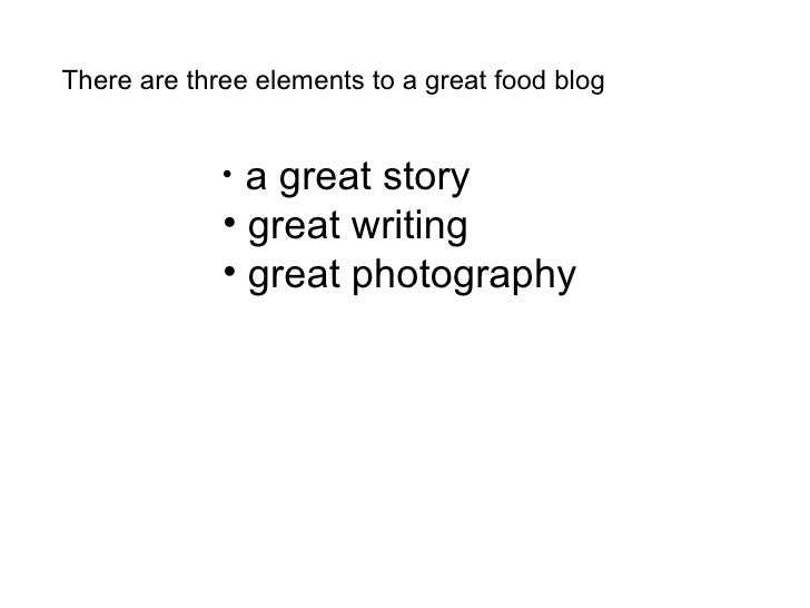There are three elements to a great food blog <ul><li>a great story </li></ul><ul><li>great writing </li></ul><ul><li>grea...