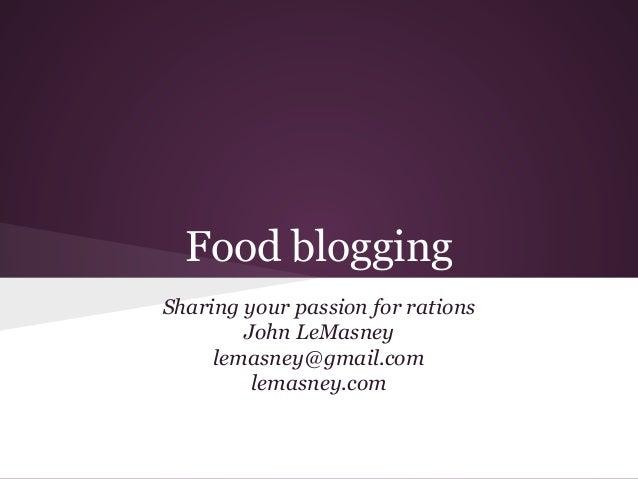 Food blogging Sharing your passion for rations John LeMasney lemasney@gmail.com lemasney.com