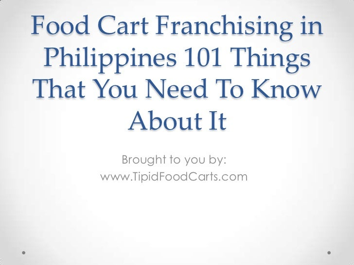 Food Cart Franchising in Philippines 101 ThingsThat You Need To Know        About It       Brought to you by:     www.Tipi...