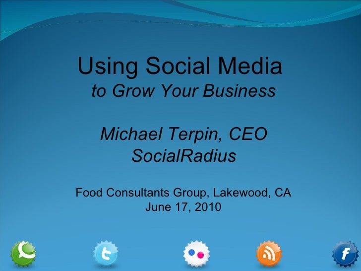 Using Social Media  to Grow Your Business Michael Terpin, CEO SocialRadius Food Consultants Group, Lakewood, CA June 17, 2...