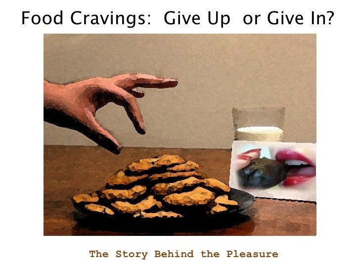 Food Cravings:  Give Up  or Give In? The Story Behind the Pleasure