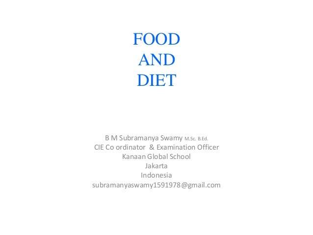 FOOD AND DIET  B M Subramanya Swamy M.Sc. B.Ed. CIE Co ordinator & Examination Officer Kanaan Global School Jakarta Indone...