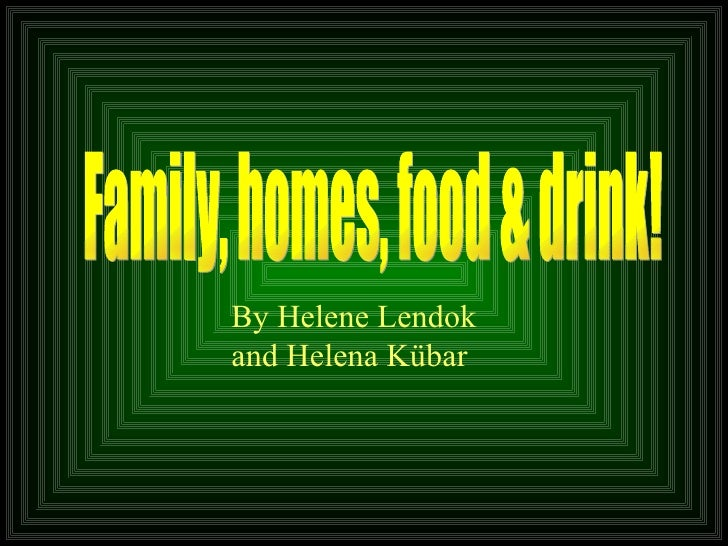 Family, homes, food & drink! By Helene Lendok  and Helena Kübar