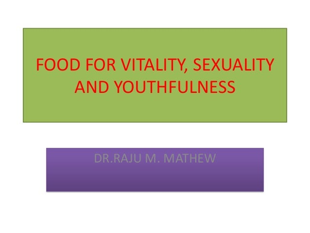 FOOD FOR VITALITY, SEXUALITY AND YOUTHFULNESS  DR.RAJU M. MATHEW
