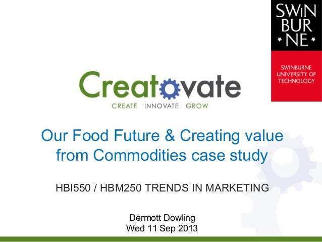 Our Food Future & Creating value from Commodities case study HBI550 / HBM250 TRENDS IN MARKETING Dermott Dowling Wed 11 Se...