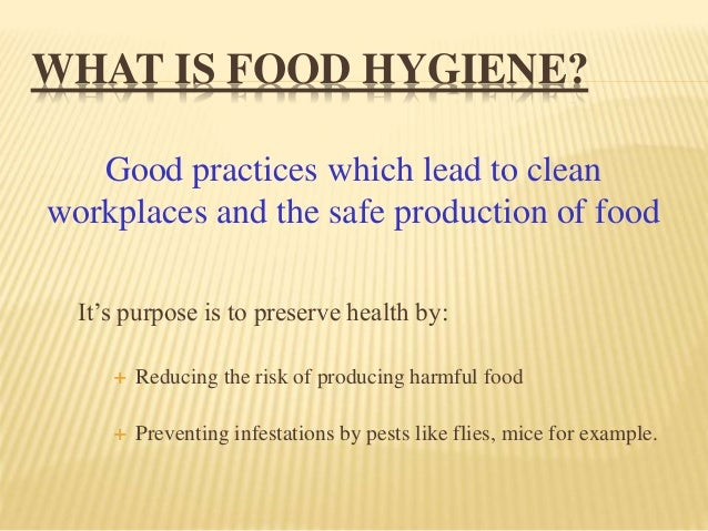 WHAT IS FOOD HYGIENE? It's purpose is to preserve health by:  Reducing the risk of producing harmful food  Preventing in...