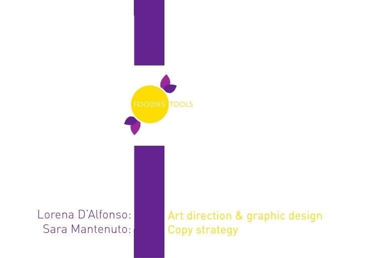 FOODIES' TOOLSLorena D'Alfonso:           Art direction & graphic design Sara Mantenuto:            Copy strategy         ...