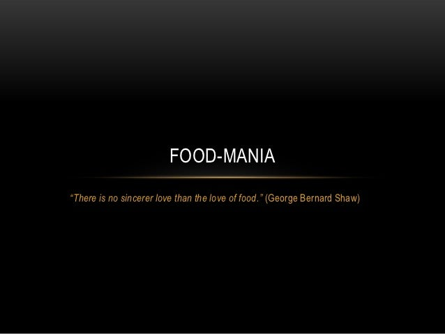 """FOOD-MANIA""""There is no sincerer love than the love of food."""" (George Bernard Shaw)"""