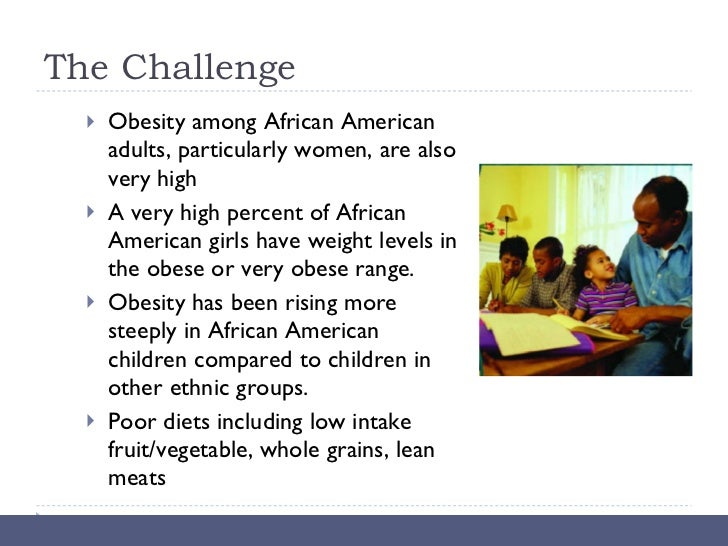 The Challenge <ul><li>Obesity among African American adults, particularly women, are also very high </li></ul><ul><li>A ve...