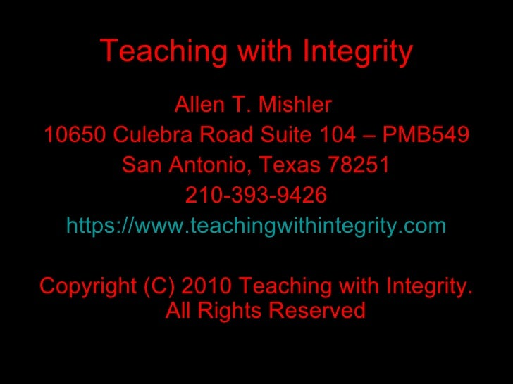 Teaching with Integrity <ul><li>Allen T. Mishler  </li></ul><ul><li>10650 Culebra Road Suite 104 – PMB549 </li></ul><ul><l...