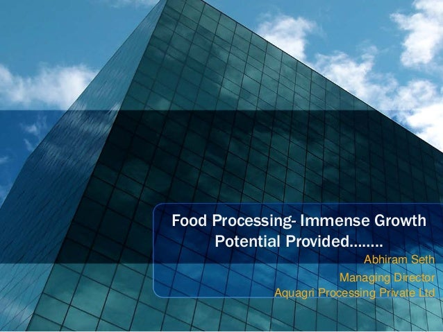 Food Processing- Immense Growth     Potential Provided……..                            Abhiram Seth                        ...