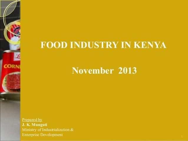 FOOD INDUSTRY IN KENYA November 2013  Prepared by J. K. Munguti Ministry of Industrialization & Enterprise Development  1