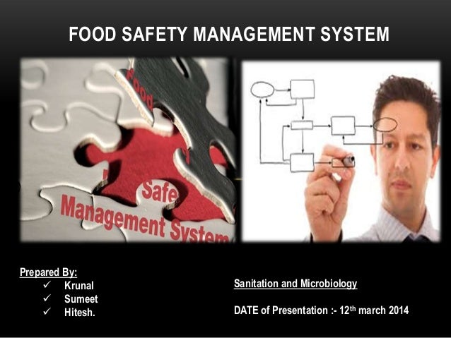 FOOD SAFETY MANAGEMENT SYSTEM Prepared By:  Krunal  Sumeet  Hitesh. Sanitation and Microbiology DATE of Presentation :-...