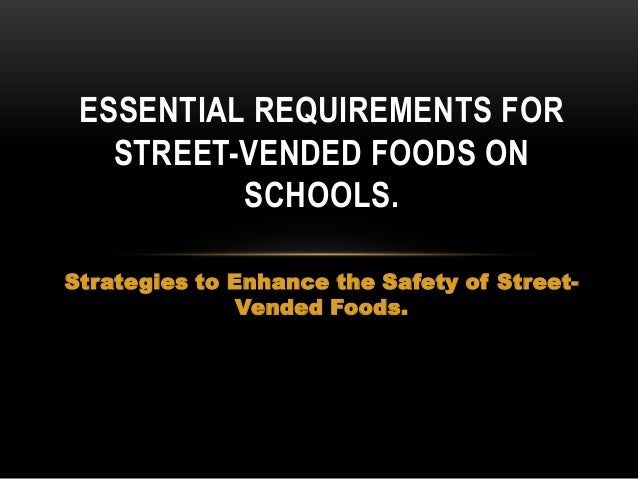 ESSENTIAL REQUIREMENTS FOR STREET-VENDED FOODS ON SCHOOLS. Strategies to Enhance the Safety of StreetVended Foods.