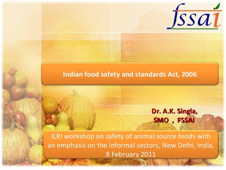 Dr. A.K. Singla, SMO  ,  FSSAI Indian food safety and standards Act, 2006 ILRI workshop on safety of animal source foods w...