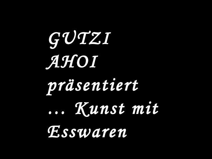 GUTZI AHOI präsentiert … Kunst mit Esswaren