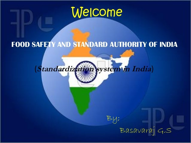 Welcome FOOD SAFETY AND STANDARD AUTHORITY OF INDIA  (Standardization system in India)  By; Basavaraj G.S