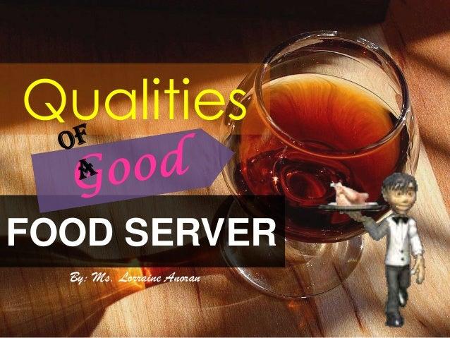 Qualities FOOD SERVER By: Ms. Lorraine Anoran