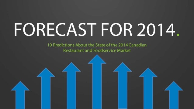 FORECAST FOR 2014. 10 Predictions About the State of the 2014 Canadian Restaurant and Foodservice Market