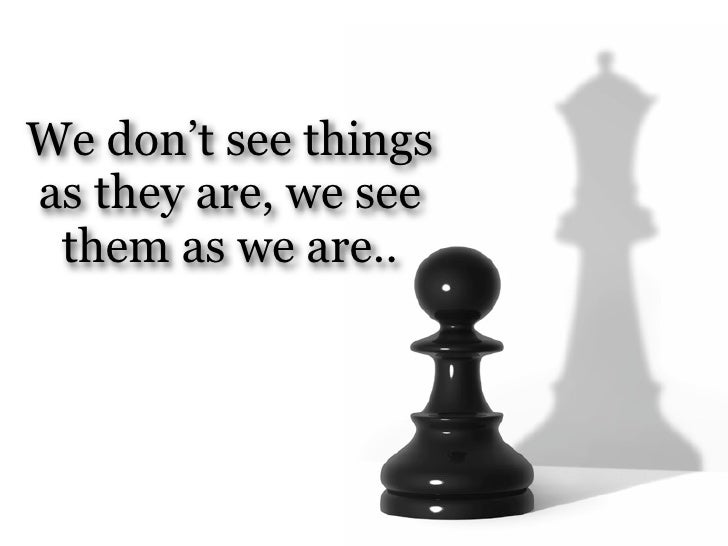 We don't see thingsas they are, we see them as we are..