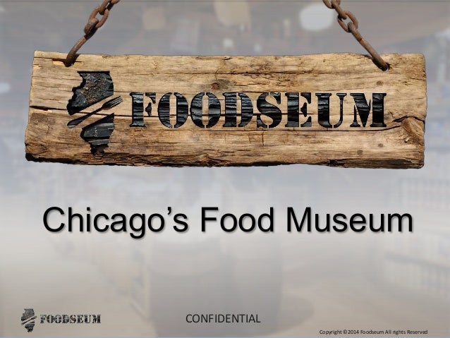 Copyright ©2014 Foodseum All rights Reserved CONFIDENTIAL Chicago's Food Museum