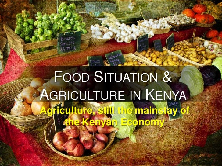 FOOD SITUATION &AGRICULTURE IN KENYAAgriculture, still the mainstay of     the Kenyan Economy
