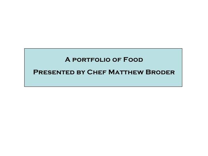 A portfolio of Food Presented by Chef Matthew Broder