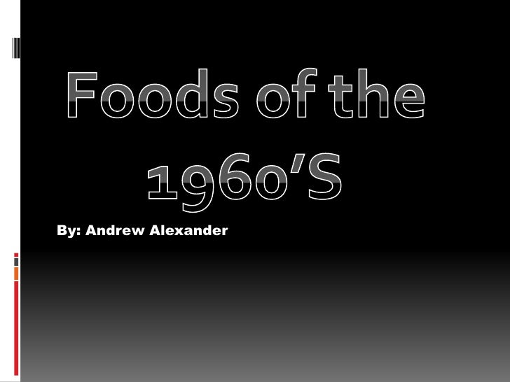By: Andrew Alexander<br />Foods of the 1960'S<br />