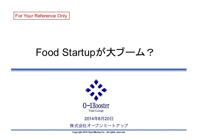 Copyright 2014 OpenMeetup Inc. All rights reserved. 2014年8月20日 株式会社オープンミートアップ Food Startupが大ブーム?	 For Your Reference Only