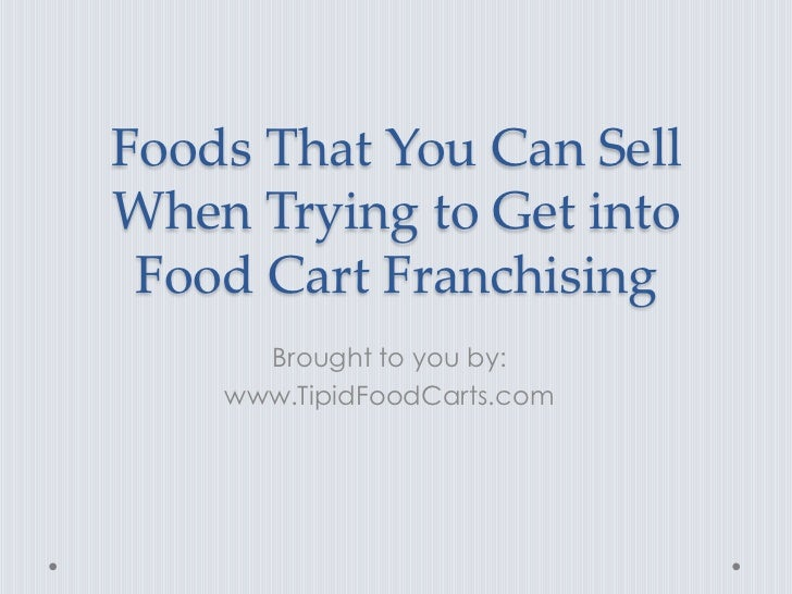 Foods That You Can SellWhen Trying to Get into Food Cart Franchising      Brought to you by:    www.TipidFoodCarts.com