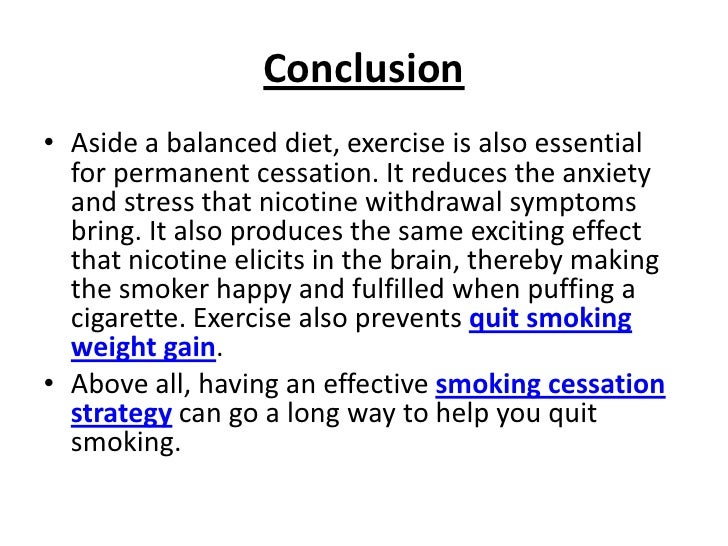 conclusion on smoking Conclusion no matter how strong the arguments of those that oppose outright ban on cigarette smoking, the hard facts are that cigarette smoking kills an unacceptable number of people yearly and the argument that it is within the rights of smokers to choose to smoke is rather mute considering the fact that cigarette smoking kills thousands of.