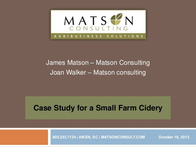 James Matson – Matson Consulting Joan Walker – Matson consulting  Case Study for a Small Farm Cidery  803.233.7134 | AIKEN...