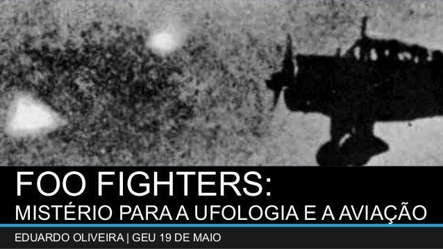 FOO FIGHTERS:  MISTÉRIO PARA A UFOLOGIA E A AVIAÇÃO  EDUARDO OLIVEIRA   GEU 19 DE MAIO