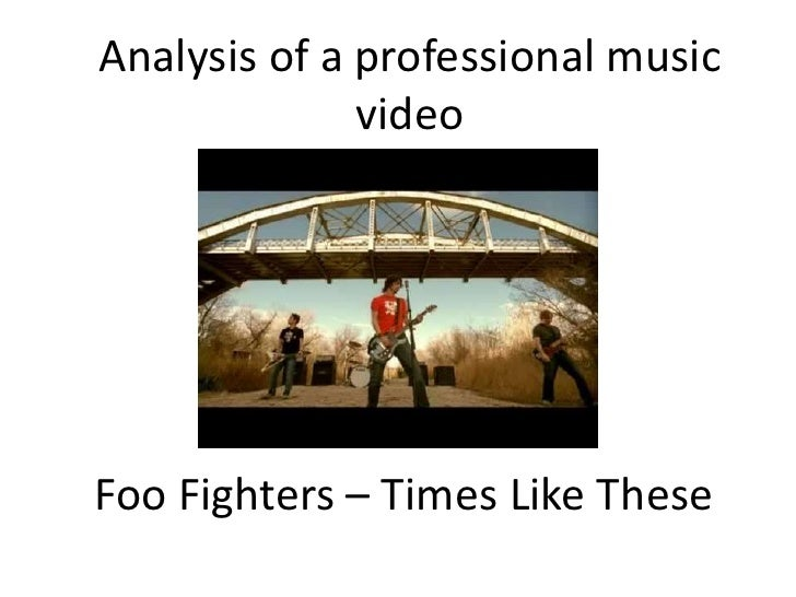 Analysis of a professional music video<br />Foo Fighters – Times Like These<br />