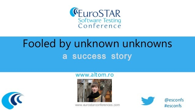 Fooled by unknown unknowns a success story Alexandra Casapu, Altom www.altom.ro  www.eurostarconferences.com  @esconfs #es...