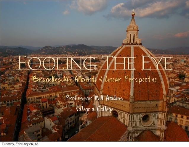 Fooling The Eye                    Brunelleschi, Alberti & Linear Perspective                               Professor Will...