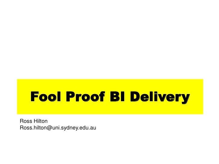 Fool Proof BI DeliveryRoss HiltonRoss.hilton@uni.sydney.edu.au