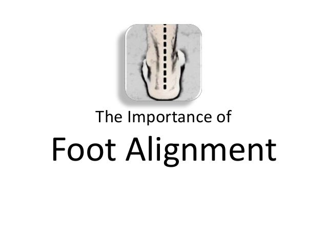 The Importance ofFoot Alignment