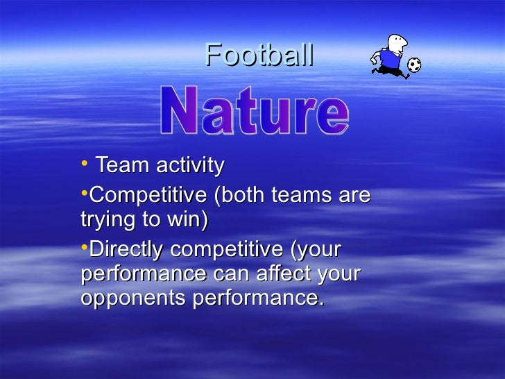 Football• Team activity•Competitive (both teams aretrying to win)•Directly competitive (yourperformance can affect youropp...