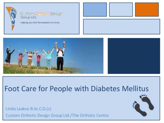 Foot Care for People with Diabetes MellitusLinda Laakso B.Sc.C.O.(c)Custom Orthotic Design Group Ltd./The Orthotic Centre