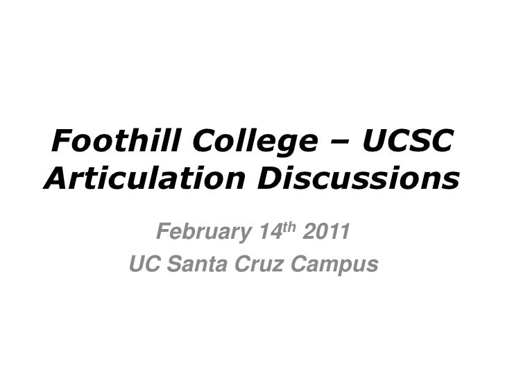 Foothill College – UCSCArticulation Discussions      February 14th 2011    UC Santa Cruz Campus
