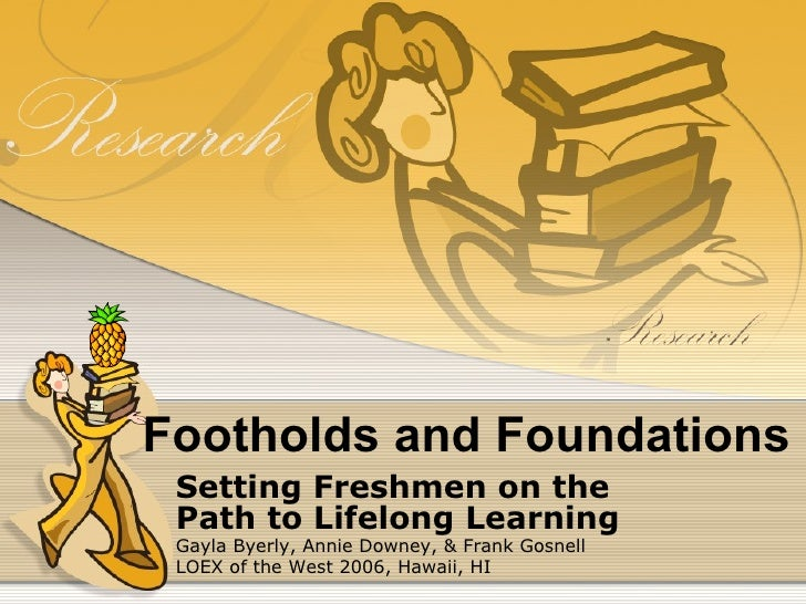 Footholds and Foundations Setting Freshmen on the Path to Lifelong Learning Gayla Byerly, Annie Downey, & Frank Gosnell LO...
