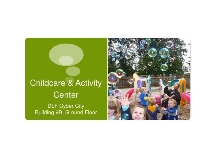 Childcare & Activity      Center       DLF Cyber City Building 9B, Ground Floor