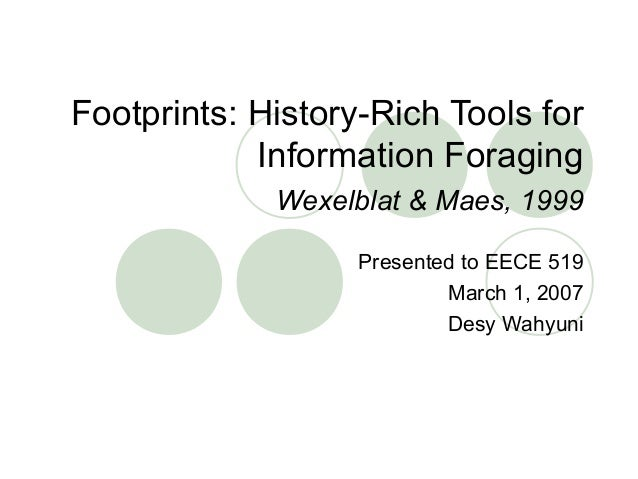 Footprints: History-Rich Tools for Information Foraging Wexelblat & Maes, 1999 Presented to EECE 519 March 1, 2007 Desy Wa...