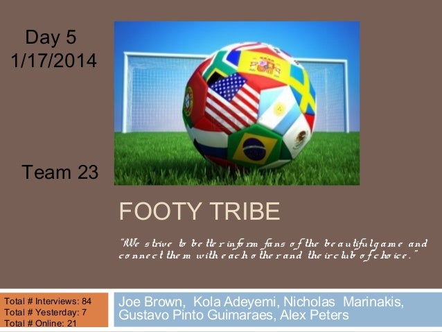 "Day 5 1/17/2014  Team 23  FOOTY TRIBE ""We s triv e to be tte r info rm fa ns o f the be a utiful g a m e a nd c o nne c t ..."