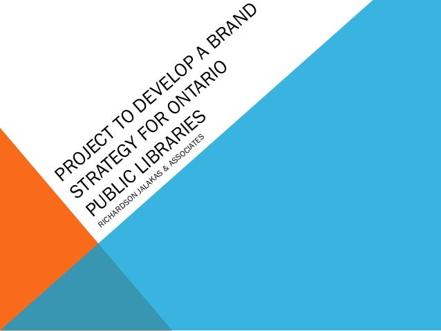 PROJECT TO DEVELOP A BRAND STRATEGY FOR ONTARIO PUBLIC LIBRARIES RICHARDSON JALAKAS & ASSOCIATES